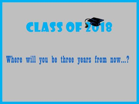 CLASS OF 2018 Where will you be three years from now…?
