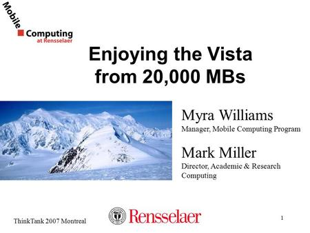 ThinkTank 2007 Montreal 1 Enjoying the Vista from 20,000 MBs Myra Williams Manager, Mobile Computing Program Mark Miller Director, Academic & Research.