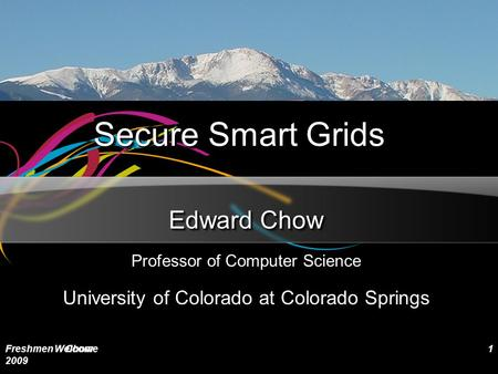 Secure Smart Grids Edward Chow Professor of Computer Science University of Colorado at Colorado Springs Freshmen Welcome 2009 Chow1.