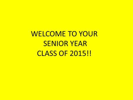 WELCOME TO YOUR SENIOR YEAR CLASS OF 2015!!. Going to a 4 year University/College Straight From High School In planning the high school courses remember.