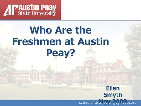 Institutional Research & Effectiveness Who Are the Freshmen at Austin Peay? Institutional Research & Effectiveness Ellen Smyth May 2009.