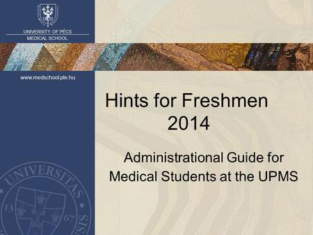 UNIVERSITY OF PÉCS MEDICAL SCHOOL www.medschool.pte.hu Hints for Freshmen 2014 Administrational Guide for Medical Students at the UPMS.
