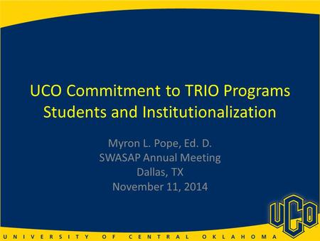 UCO Commitment to TRIO Programs Students and Institutionalization Myron L. Pope, Ed. D. SWASAP Annual Meeting Dallas, TX November 11, 2014.