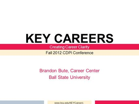 Brandon Bute, Career Center Ball State University KEY CAREERS Creating Career Clarity Fall 2012 CDPI Conference www.bsu.edu/KEYCareers.