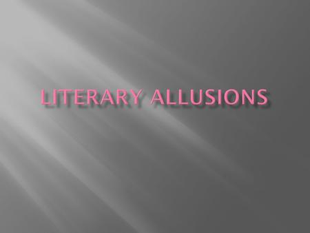 A Literary Allusion is an indirect reference to another literary work, or a famous person.