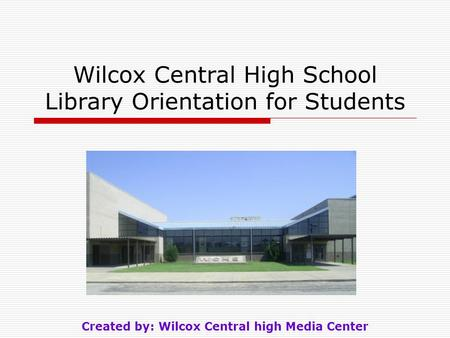 Wilcox Central High School Library Orientation for Students Created by: Wilcox Central high Media Center.