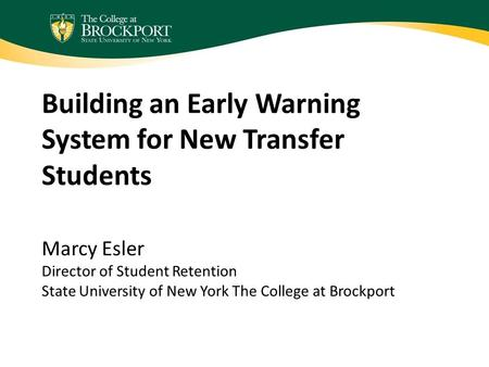 Building an Early Warning System for New Transfer Students Marcy Esler Director of Student Retention State University of New York The College at Brockport.