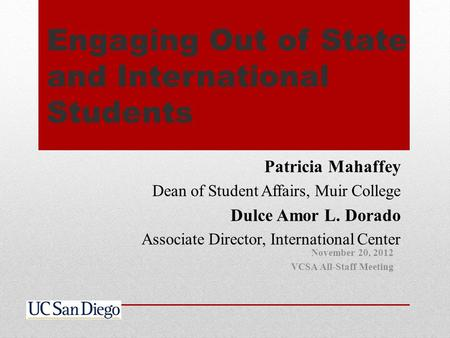 Engaging Out of State and International Students Patricia Mahaffey Dean of Student Affairs, Muir College Dulce Amor L. Dorado Associate Director, International.