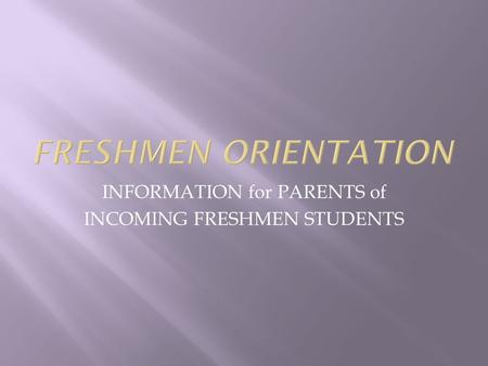 INFORMATION for PARENTS of INCOMING FRESHMEN STUDENTS.