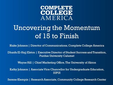 Uncovering the Momentum of 15 to Finish Blake Johnson | Director of Communications, Complete College America Dhanfu El-Hajj Elston | Executive Director.