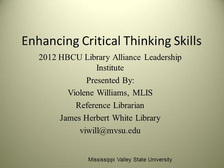 Enhancing Critical Thinking Skills 2012 HBCU Library Alliance Leadership Institute Presented By: Violene Williams, MLIS Reference Librarian James Herbert.