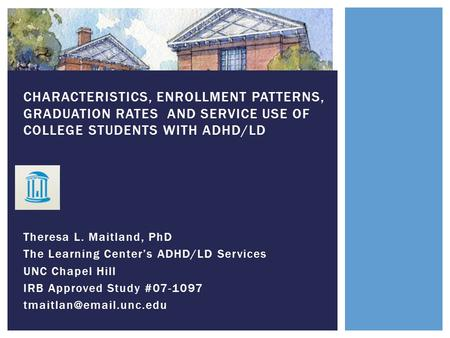 Theresa L. Maitland, PhD The Learning Center's ADHD/LD Services UNC Chapel Hill IRB Approved Study #07-1097 CHARACTERISTICS, ENROLLMENT.