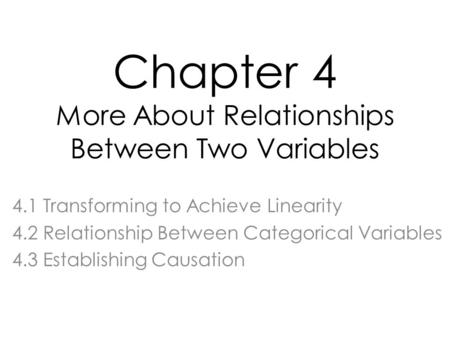 Chapter 4 More About Relationships Between Two Variables 4.1 Transforming to Achieve Linearity 4.2 Relationship Between Categorical Variables 4.3 Establishing.