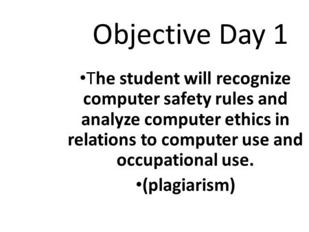 Objective Day 1 The student will recognize computer safety rules and analyze computer ethics in relations to computer use and occupational use. (plagiarism)