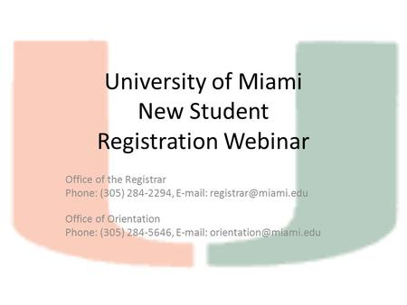 University of Miami New Student Registration Webinar Office of the Registrar Phone: (305) 284-2294,   Office of Orientation Phone: