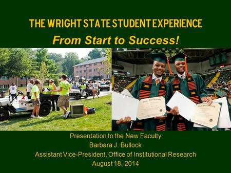 The Wright State Student Experience From Start to Success! Presentation to the New Faculty Barbara J. Bullock Assistant Vice-President, Office of Institutional.