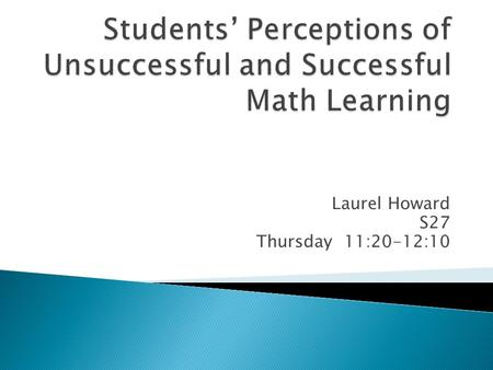 Laurel Howard S27 Thursday 11:20-12:10.  38 Years of College-Level Teaching  Last 6 Years-Developmental Mathematics  Puzzled ◦ Unsuccessful Before.