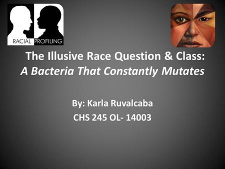 The Illusive Race Question & Class: A Bacteria That Constantly Mutates By: Karla Ruvalcaba CHS 245 OL- 14003.