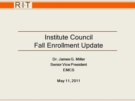R.I.TR.I.T Institute Council Fall Enrollment Update Dr. James G. Miller Senior Vice President EMCS May 11, 2011.