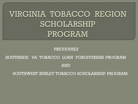 PREVIOUSLY SOUTHSIDE VA TOBACCO LOAN FORGIVENESS PROGRAM AND SOUTHWEST BURLEY TOBACCO SCHOLARSHIP PROGRAM.
