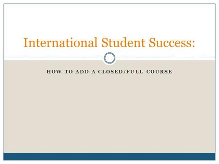 HOW TO ADD A CLOSED/FULL COURSE International Student Success: