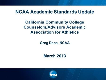 NCAA Academic Standards Update California Community College Counselors/Advisors Academic Association for Athletics Greg Dana, NCAA March 2013.