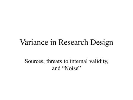 "Variance in Research Design Sources, threats to internal validity, and ""Noise"""