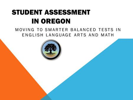 STUDENT ASSESSMENT IN OREGON MOVING TO SMARTER BALANCED TESTS IN ENGLISH LANGUAGE ARTS AND MATH.