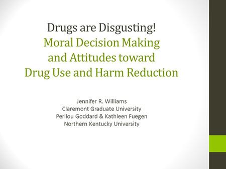 Drugs are Disgusting! Moral Decision Making and Attitudes toward Drug Use and Harm Reduction Jennifer R. Williams Claremont Graduate University Perilou.