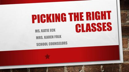 PICKING THE RIGHT CLASSES MS. KATIE ECK MRS. KAREN FOLK SCHOOL COUNSELORS.