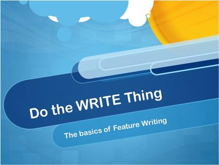 Do the WRITE Thing The basics of Feature Writing.