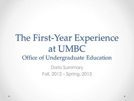 The First-Year Experience at UMBC Office of Undergraduate Education Data Summary Fall, 2012 – Spring, 2013.