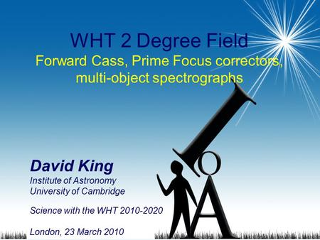 1 WHT 2 Degree Field Forward Cass, Prime Focus correctors, multi-object spectrographs David King Institute of Astronomy University of Cambridge Science.