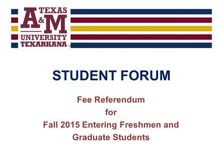 STUDENT FORUM Fee Referendum for Fall 2015 Entering Freshmen and Graduate Students.