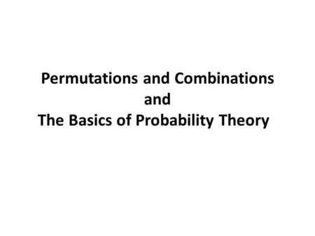 Permutations and Combinations and The Basics of Probability Theory.