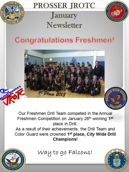 PROSSER JROTC January Newsletter 1 1 st Place 2013 Our Freshmen Drill Team competed in the Annual Freshmen Competition on January 26 th winning 1 st place.