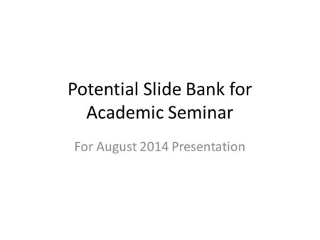 Potential Slide Bank for Academic Seminar For August 2014 Presentation.