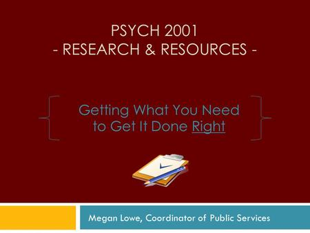 PSYCH 2001 - RESEARCH & RESOURCES - Getting What You Need to Get It Done Right Megan Lowe, Coordinator of Public Services.