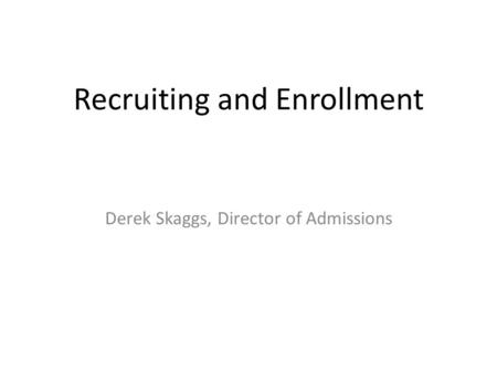 Recruiting and Enrollment Derek Skaggs, Director of Admissions.