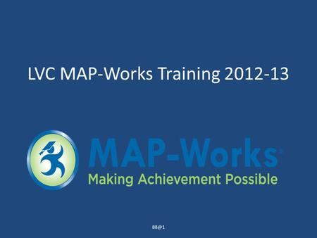LVC MAP-Works Training 2012-13 What is MAP-Works? A tool used to achieve 88% fall to fall retention of first time freshmen… one student at a time.