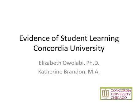 Evidence of Student Learning Concordia University Elizabeth Owolabi, Ph.D. Katherine Brandon, M.A.