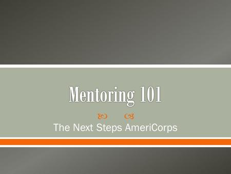  The Next Steps AmeriCorps.  Each member will mentor two freshmen students o The program will match you with the freshmen (but if you have any people.