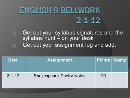 1) Get out your syllabus signatures and the syllabus hunt – on your desk 2) Get out your assignment log and add: DateAssignmentPointsStamp 2-1-12Shakespeare.