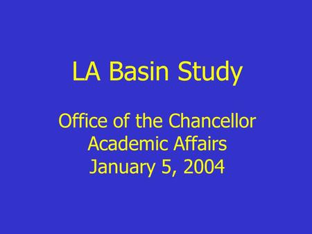 LA Basin Study Office of the Chancellor Academic Affairs January 5, 2004.
