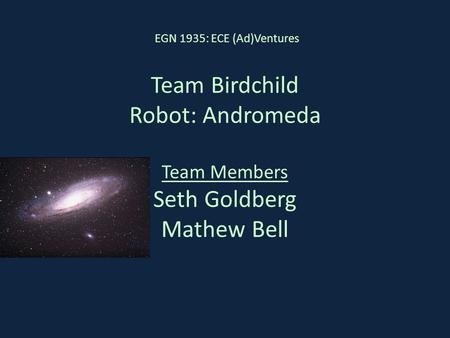 Team Birdchild Robot: Andromeda Team Members Seth Goldberg Mathew Bell EGN 1935: ECE (Ad)Ventures.