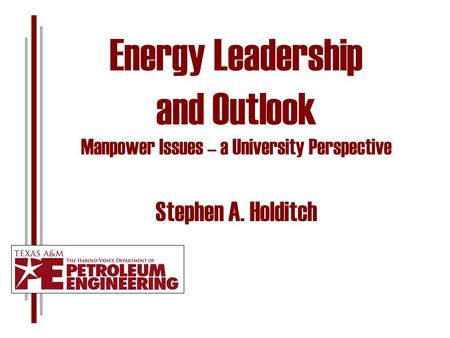 Energy Leadership and Outlook Manpower Issues – a University Perspective Stephen A. Holditch.