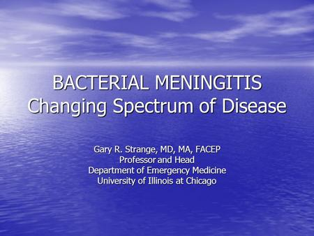 BACTERIAL MENINGITIS Changing Spectrum of Disease Gary R. Strange, MD, MA, FACEP Professor and Head Department of Emergency Medicine University of Illinois.