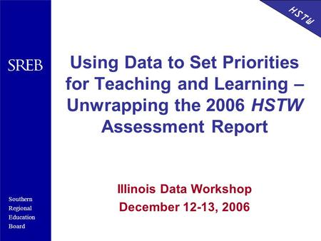 Southern Regional Education Board HSTW Using Data to Set Priorities for Teaching and Learning – Unwrapping the 2006 HSTW Assessment Report Illinois Data.