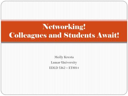 Molly Kresta Lamar University EDLD 5362 – ET8014 Networking! Colleagues and Students Await!