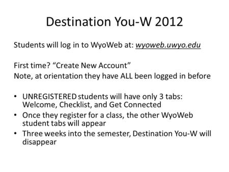 "Destination You-W 2012 Students will log in to WyoWeb at: wyoweb.uwyo.edu First time? ""Create New Account"" Note, at orientation they have ALL been logged."